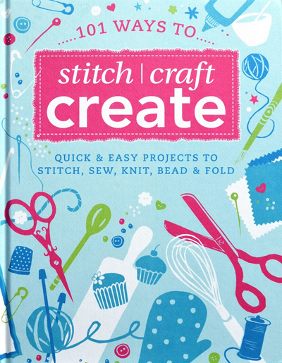101 Ways to Stitch, Craft, Create